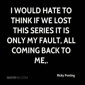 I would hate to think if we lost this series it is only my fault, all coming back to me.
