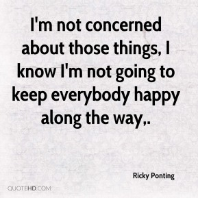 I'm not concerned about those things, I know I'm not going to keep everybody happy along the way.