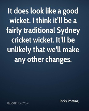 Ricky Ponting  - It does look like a good wicket. I think it'll be a fairly traditional Sydney cricket wicket. It'll be unlikely that we'll make any other changes.