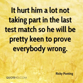 It hurt him a lot not taking part in the last test match so he will be pretty keen to prove everybody wrong.