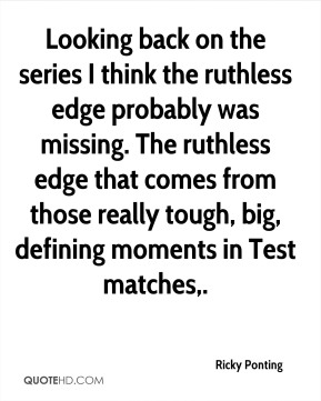 Looking back on the series I think the ruthless edge probably was missing. The ruthless edge that comes from those really tough, big, defining moments in Test matches.