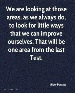 We are looking at those areas, as we always do, to look for little ways that we can improve ourselves. That will be one area from the last Test.