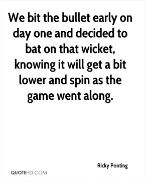 Ricky Ponting  - We bit the bullet early on day one and decided to bat on that wicket, knowing it will get a bit lower and spin as the game went along.