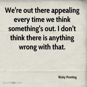 We're out there appealing every time we think something's out. I don't think there is anything wrong with that.