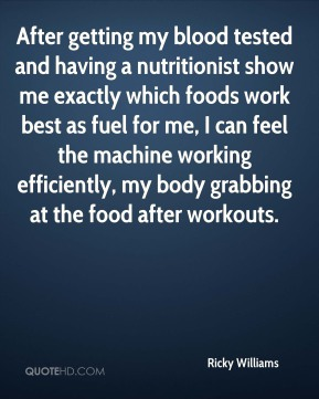 Ricky Williams  - After getting my blood tested and having a nutritionist show me exactly which foods work best as fuel for me, I can feel the machine working efficiently, my body grabbing at the food after workouts.
