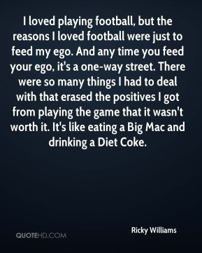 I loved playing football, but the reasons I loved football were just to feed my ego. And any time you feed your ego, it's a one-way street. There were so many things I had to deal with that erased the positives I got from playing the game that it wasn't worth it. It's like eating a Big Mac and drinking a Diet Coke.
