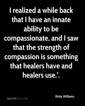 Ricky Williams  - I realized a while back that I have an innate ability to be compassionate, and I saw that the strength of compassion is something that healers have and healers use.'.