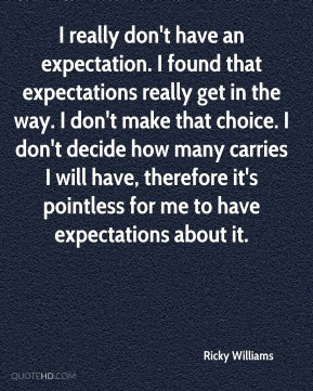 I really don't have an expectation. I found that expectations really get in the way. I don't make that choice. I don't decide how many carries I will have, therefore it's pointless for me to have expectations about it.