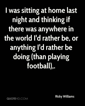 I was sitting at home last night and thinking if there was anywhere in the world I'd rather be, or anything I'd rather be doing (than playing football).