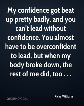 Ricky Williams  - My confidence got beat up pretty badly, and you can't lead without confidence. You almost have to be overconfident to lead, but when my body broke down, the rest of me did, too . . .