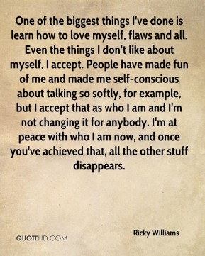 One of the biggest things I've done is learn how to love myself, flaws and all. Even the things I don't like about myself, I accept. People have made fun of me and made me self-conscious about talking so softly, for example, but I accept that as who I am and I'm not changing it for anybody. I'm at peace with who I am now, and once you've achieved that, all the other stuff disappears.