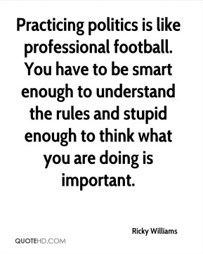 Ricky Williams  - Practicing politics is like professional football. You have to be smart enough to understand the rules and stupid enough to think what you are doing is important.