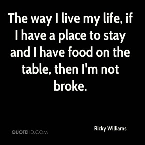 Ricky Williams  - The way I live my life, if I have a place to stay and I have food on the table, then I'm not broke.