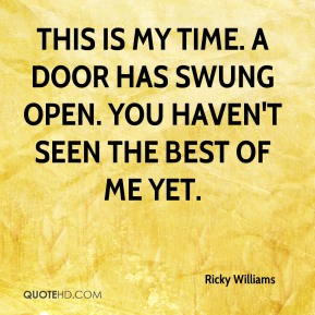 This is my time. A door has swung open. You haven't seen the best of me yet.