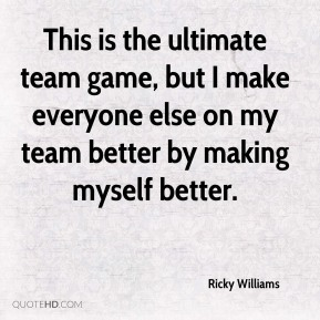 This is the ultimate team game, but I make everyone else on my team better by making myself better.