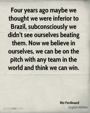 Four years ago maybe we thought we were inferior to Brazil, subconsciously we didn't see ourselves beating them. Now we believe in ourselves, we can be on the pitch with any team in the world and think we can win.