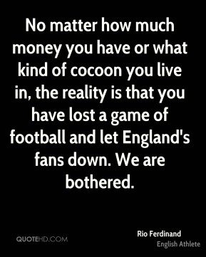 No matter how much money you have or what kind of cocoon you live in, the reality is that you have lost a game of football and let England's fans down. We are bothered.