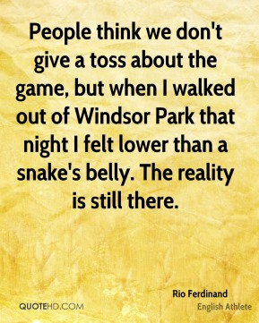 Rio Ferdinand - People think we don't give a toss about the game, but when I walked out of Windsor Park that night I felt lower than a snake's belly. The reality is still there.