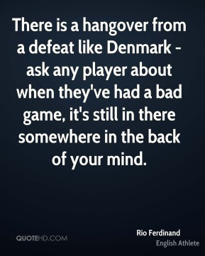 There is a hangover from a defeat like Denmark - ask any player about when they've had a bad game, it's still in there somewhere in the back of your mind.