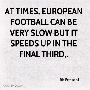 Rio Ferdinand  - At times, European football can be very slow but it speeds up in the final third.