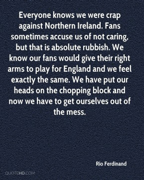 Rio Ferdinand  - Everyone knows we were crap against Northern Ireland. Fans sometimes accuse us of not caring, but that is absolute rubbish. We know our fans would give their right arms to play for England and we feel exactly the same. We have put our heads on the chopping block and now we have to get ourselves out of the mess.