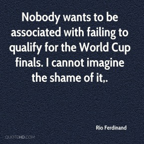 Rio Ferdinand  - Nobody wants to be associated with failing to qualify for the World Cup finals. I cannot imagine the shame of it.