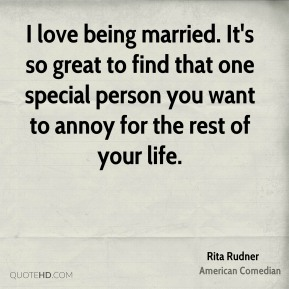I love being married. It's so great to find that one special person you want to annoy for the rest of your life.
