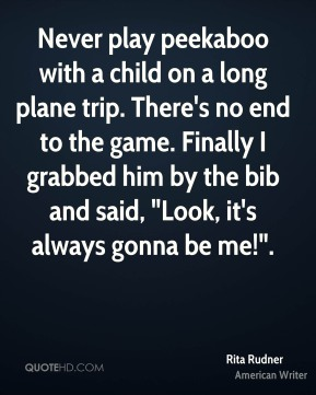 """Rita Rudner  - Never play peekaboo with a child on a long plane trip. There's no end to the game. Finally I grabbed him by the bib and said, """"Look, it's always gonna be me!""""."""