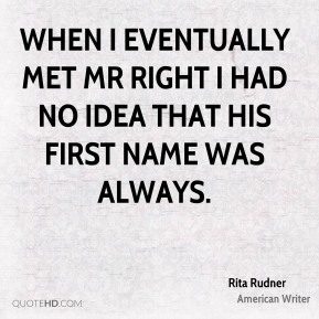 Rita Rudner  - When I eventually met Mr Right I had no idea that his first name was Always.