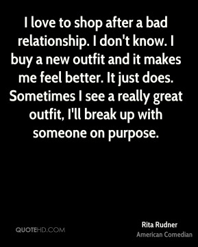 I love to shop after a bad relationship. I don't know. I buy a new outfit and it makes me feel better. It just does. Sometimes I see a really great outfit, I'll break up with someone on purpose.