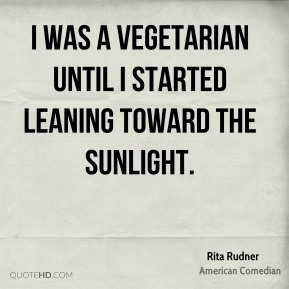 I was a vegetarian until I started leaning toward the sunlight.