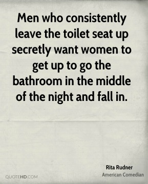 Men who consistently leave the toilet seat up secretly want women to get up to go the bathroom in the middle of the night and fall in.