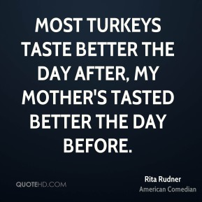 Most turkeys taste better the day after, my mother's tasted better the day before.