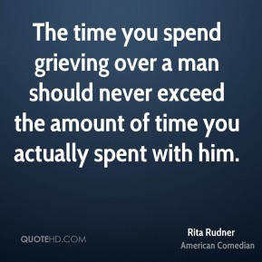 Rita Rudner - The time you spend grieving over a man should never exceed the amount of time you actually spent with him.