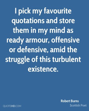 Robert Burns - I pick my favourite quotations and store them in my mind as ready armour, offensive or defensive, amid the struggle of this turbulent existence.