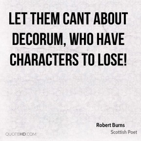 Robert Burns - Let them cant about decorum, Who have characters to lose!