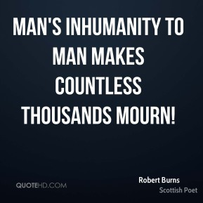 Robert Burns - Man's inhumanity to man makes countless thousands mourn!