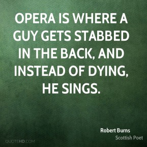 Robert Burns - Opera is where a guy gets stabbed in the back, and instead of dying, he sings.
