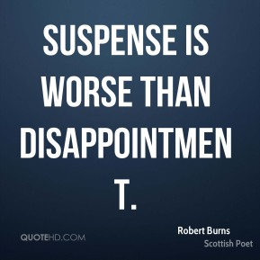 Robert Burns - Suspense is worse than disappointment.