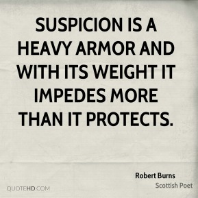 Robert Burns - Suspicion is a heavy armor and with its weight it impedes more than it protects.
