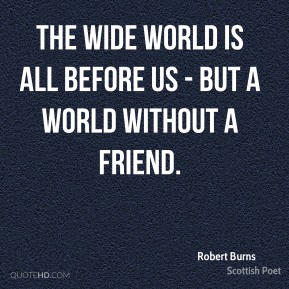 The wide world is all before us - but a world without a friend.