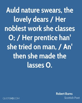 Robert Burns  - Auld nature swears, the lovely dears / Her noblest work she classes O; / Her prentice han' she tried on man, / An' then she made the lasses O.