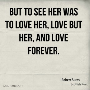 But to see her was to love her, Love but her, and love forever.