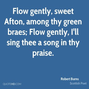 Robert Burns  - Flow gently, sweet Afton, among thy green braes; Flow gently, I'll sing thee a song in thy praise.