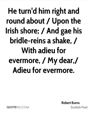 He turn'd him right and round about / Upon the Irish shore; / And gae his bridle-reins a shake, / With adieu for evermore, / My dear,/ Adieu for evermore.