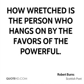 Robert Burns  - How wretched is the person who hangs on by the favors of the powerful.