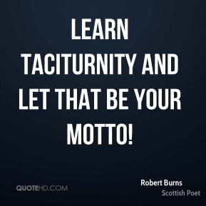 Learn taciturnity and let that be your motto!