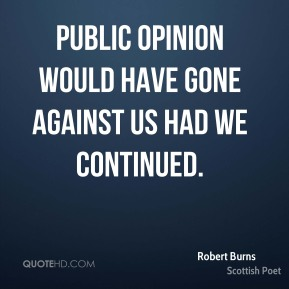 Robert Burns  - Public opinion would have gone against us had we continued.