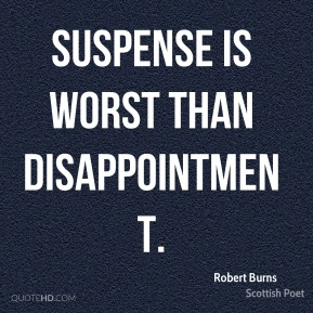 Suspense is worst than disappointment.