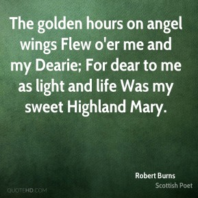 The golden hours on angel wings Flew o'er me and my Dearie; For dear to me as light and life Was my sweet Highland Mary.